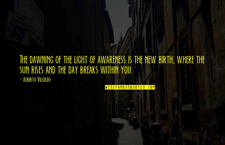 The Dawning Of Day Quotes By Alberto Villoldo: The dawning of the light of awareness is
