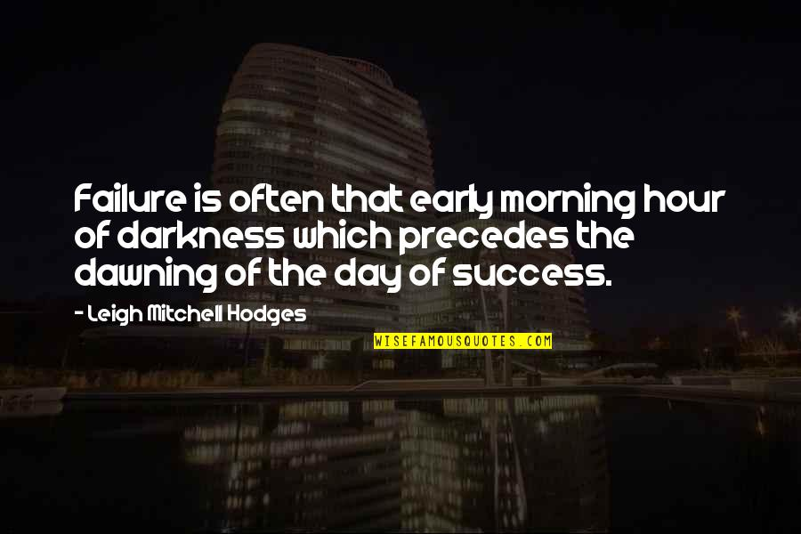 The Dawning Of Day Quotes By Leigh Mitchell Hodges: Failure is often that early morning hour of
