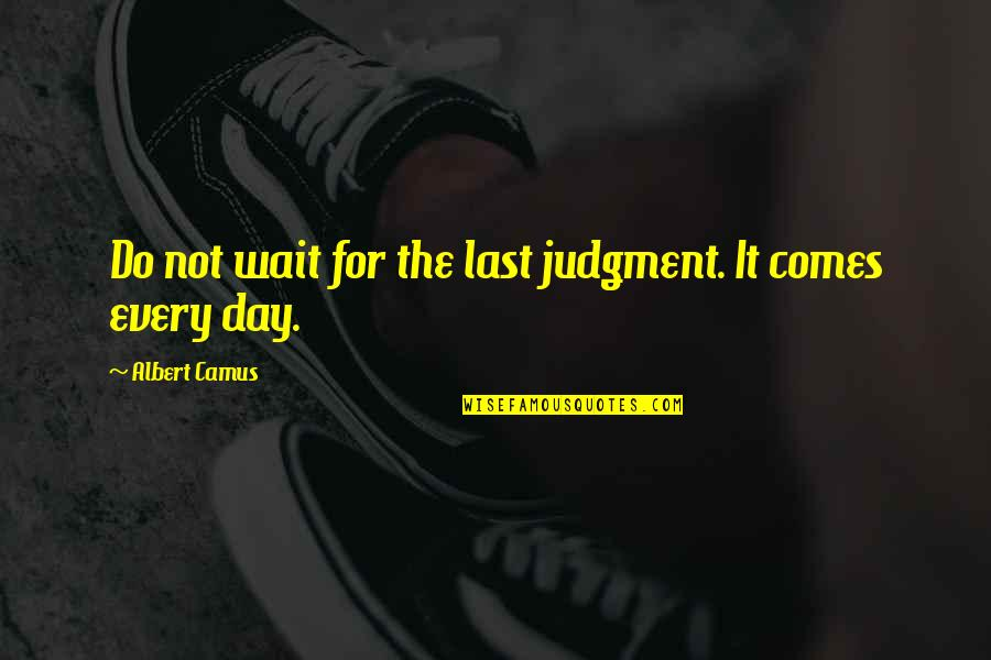 The Day Of Judgement Quotes By Albert Camus: Do not wait for the last judgment. It