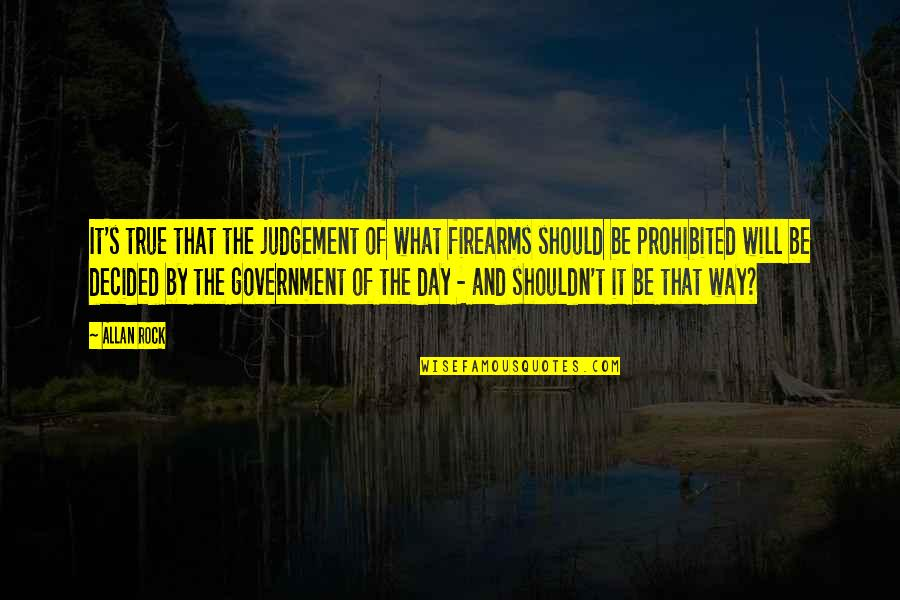 The Day Of Judgement Quotes By Allan Rock: It's true that the judgement of what firearms