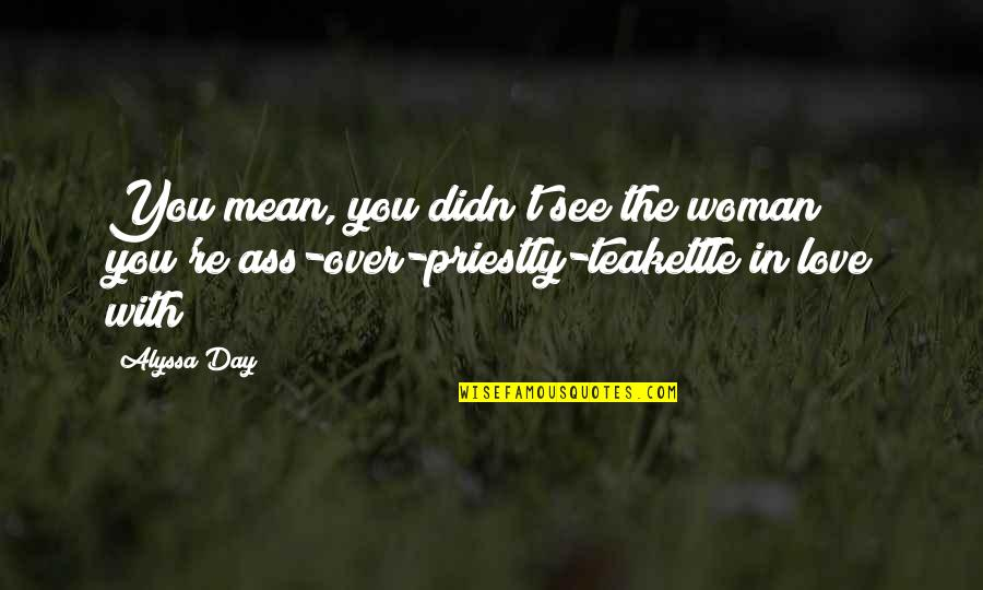 The Day Quotes By Alyssa Day: You mean, you didn't see the woman you're