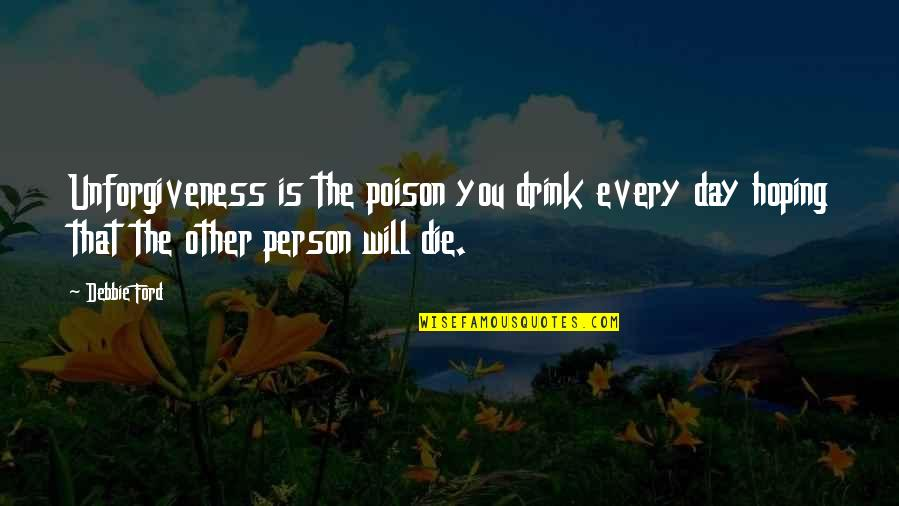 The Day Quotes By Debbie Ford: Unforgiveness is the poison you drink every day