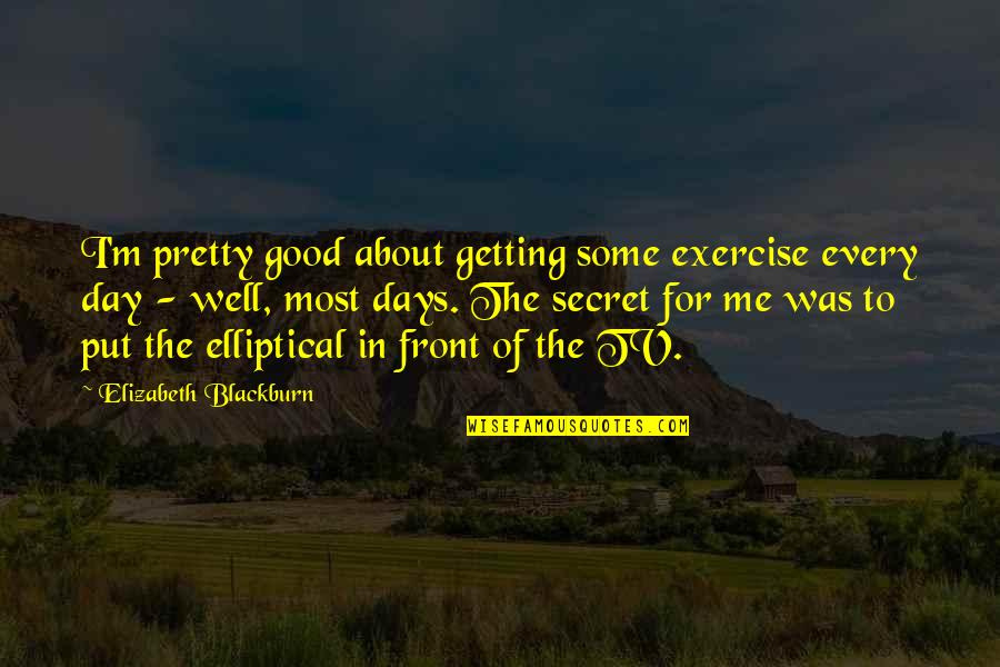 The Day Quotes By Elizabeth Blackburn: I'm pretty good about getting some exercise every