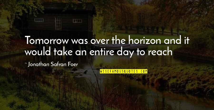 The Day Quotes By Jonathan Safran Foer: Tomorrow was over the horizon and it would