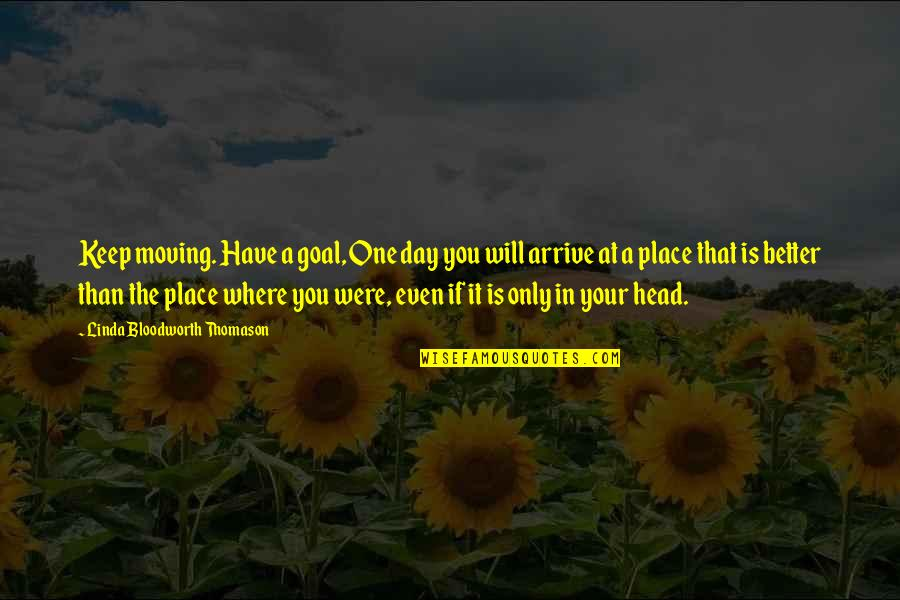 The Day Quotes By Linda Bloodworth Thomason: Keep moving. Have a goal, One day you