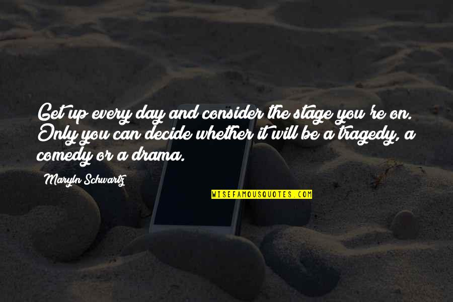 The Day Quotes By Maryln Schwartz: Get up every day and consider the stage