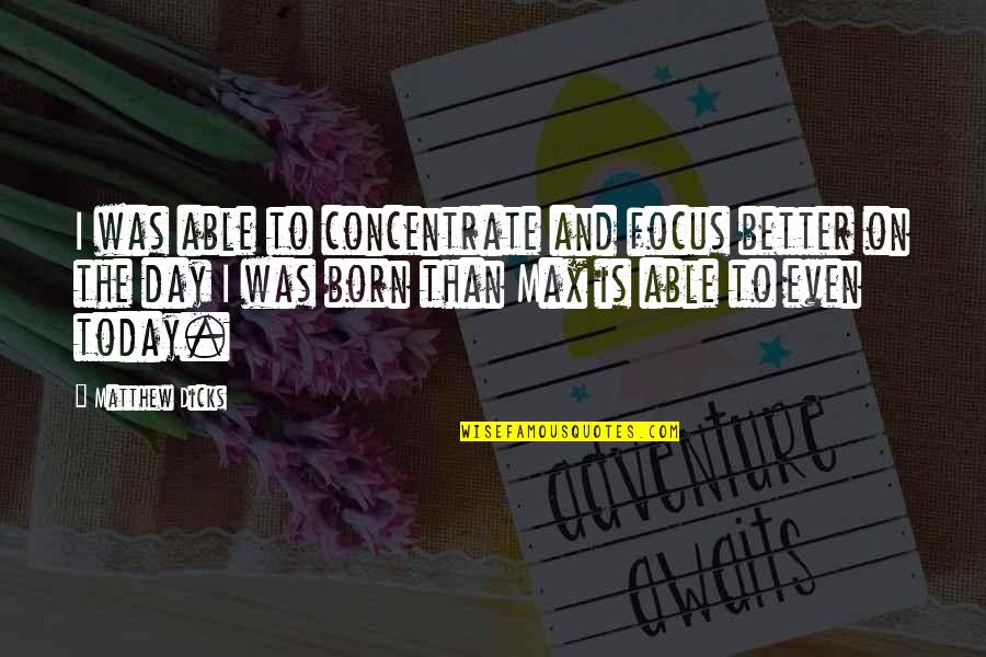 The Day Quotes By Matthew Dicks: I was able to concentrate and focus better