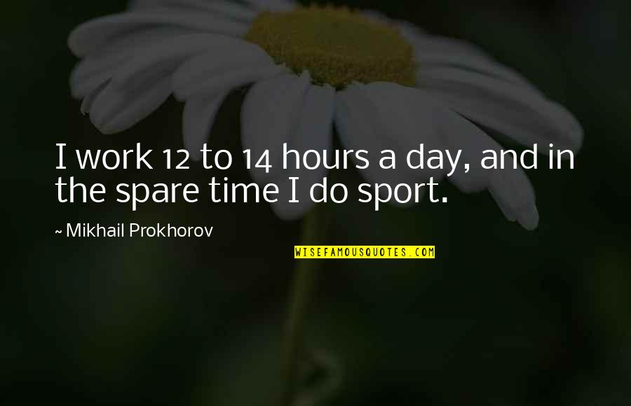 The Day Quotes By Mikhail Prokhorov: I work 12 to 14 hours a day,