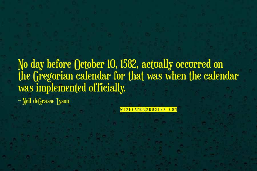 The Day Quotes By Neil DeGrasse Tyson: No day before October 10, 1582, actually occurred