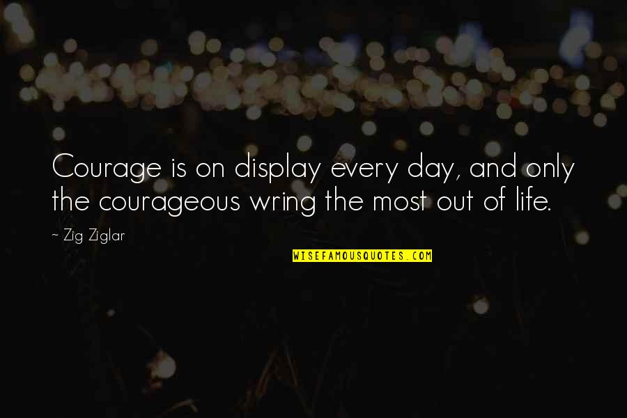 The Day Quotes By Zig Ziglar: Courage is on display every day, and only