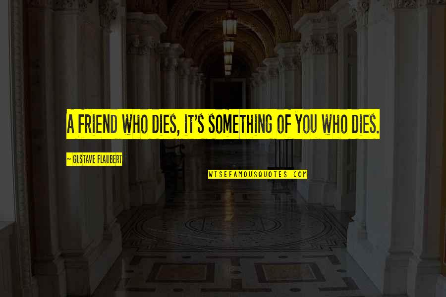 The Death Of A Best Friend Quotes By Gustave Flaubert: A friend who dies, it's something of you
