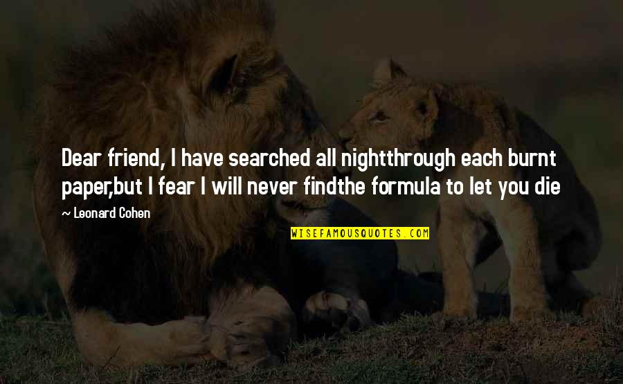 The Death Of A Best Friend Quotes By Leonard Cohen: Dear friend, I have searched all nightthrough each