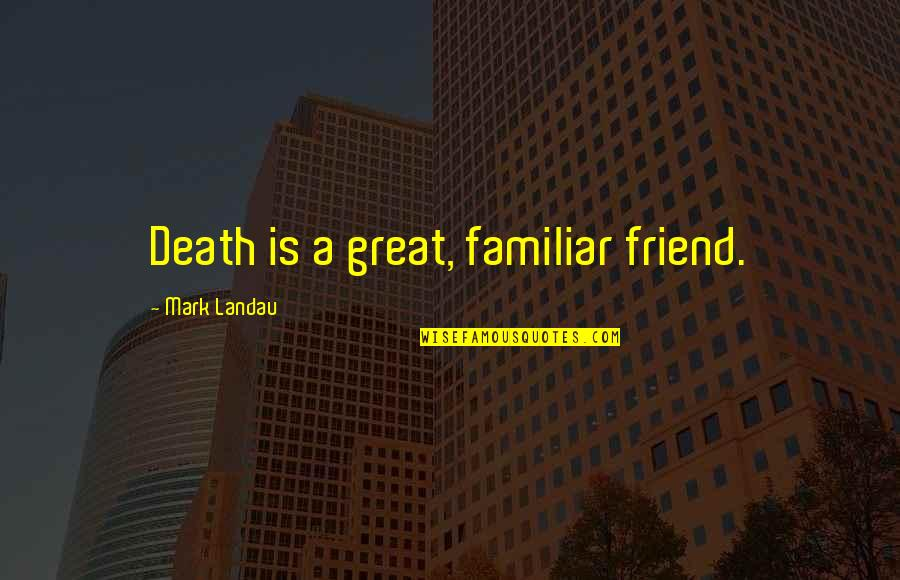 The Death Of A Best Friend Quotes By Mark Landau: Death is a great, familiar friend.