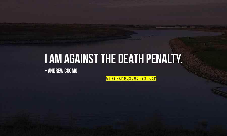 The Death Penalty Against Quotes By Andrew Cuomo: I am against the death penalty.