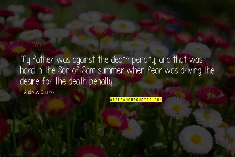 The Death Penalty Against Quotes By Andrew Cuomo: My father was against the death penalty, and