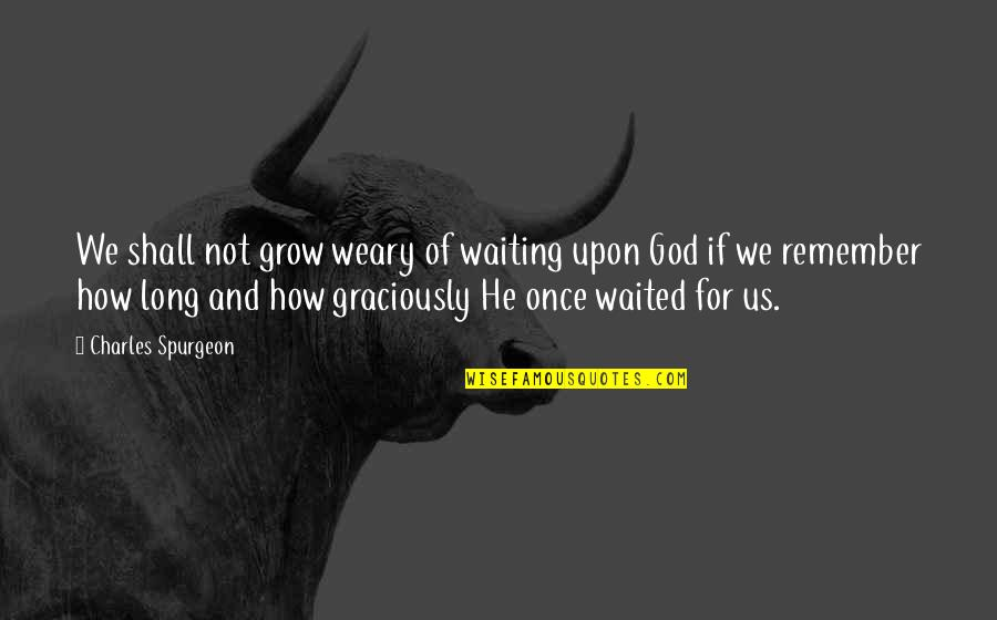 The Decline Of The Roman Empire Quotes By Charles Spurgeon: We shall not grow weary of waiting upon