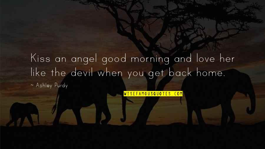 The Devil And Angel Quotes By Ashley Purdy: Kiss an angel good morning and love her
