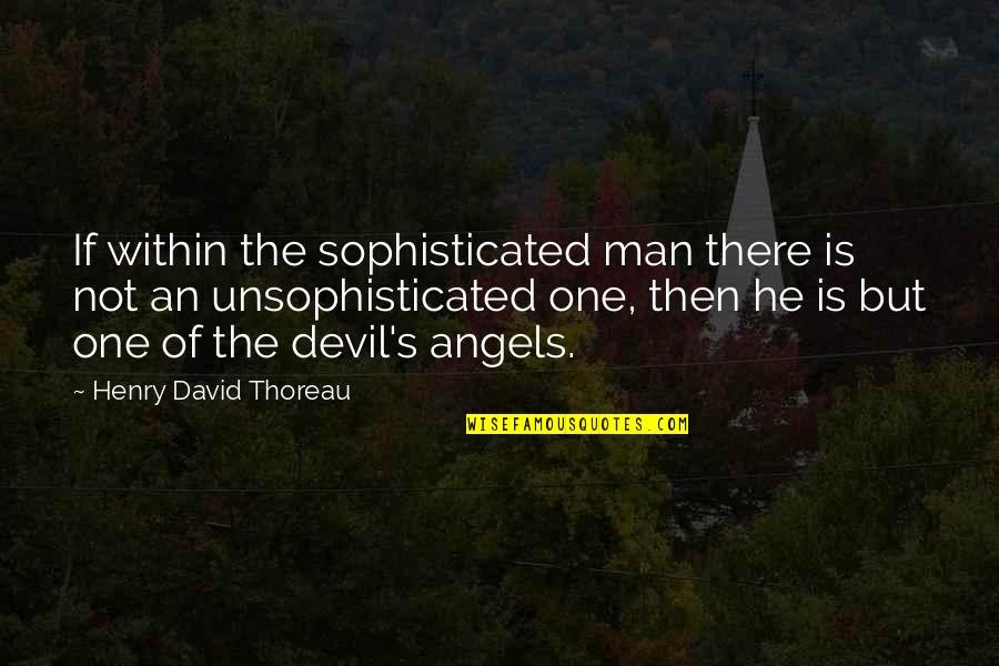 The Devil And Angel Quotes By Henry David Thoreau: If within the sophisticated man there is not