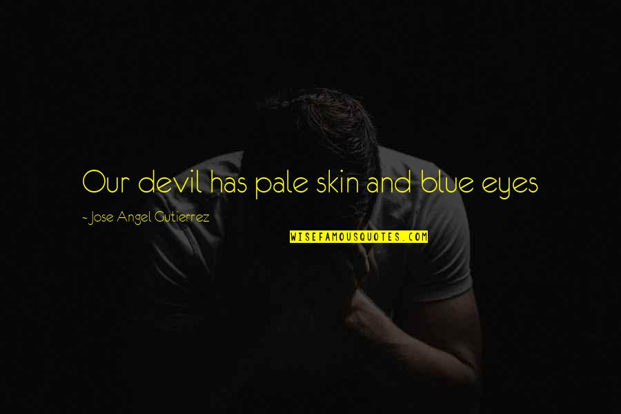 The Devil And Angel Quotes By Jose Angel Gutierrez: Our devil has pale skin and blue eyes