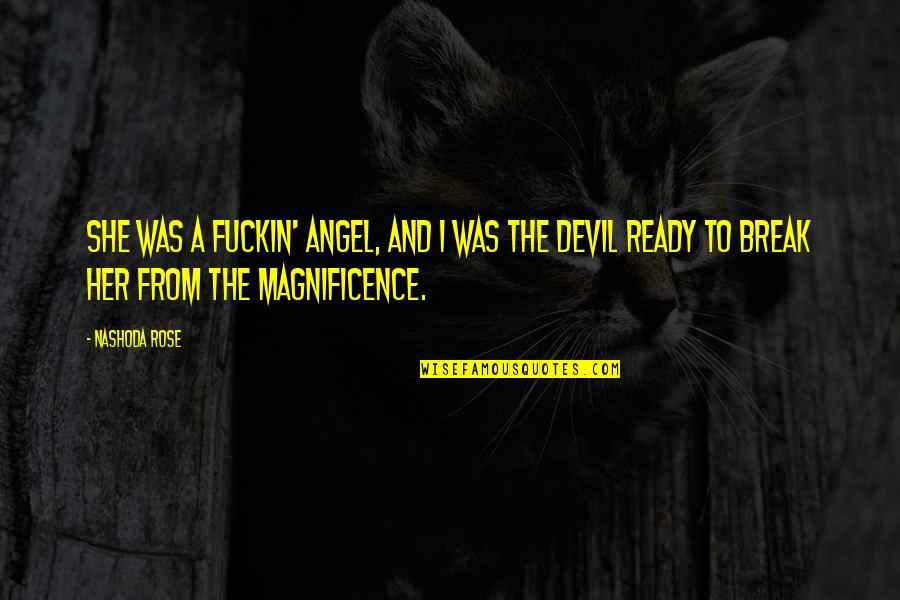 The Devil And Angel Quotes By Nashoda Rose: She was a fuckin' angel, and I was