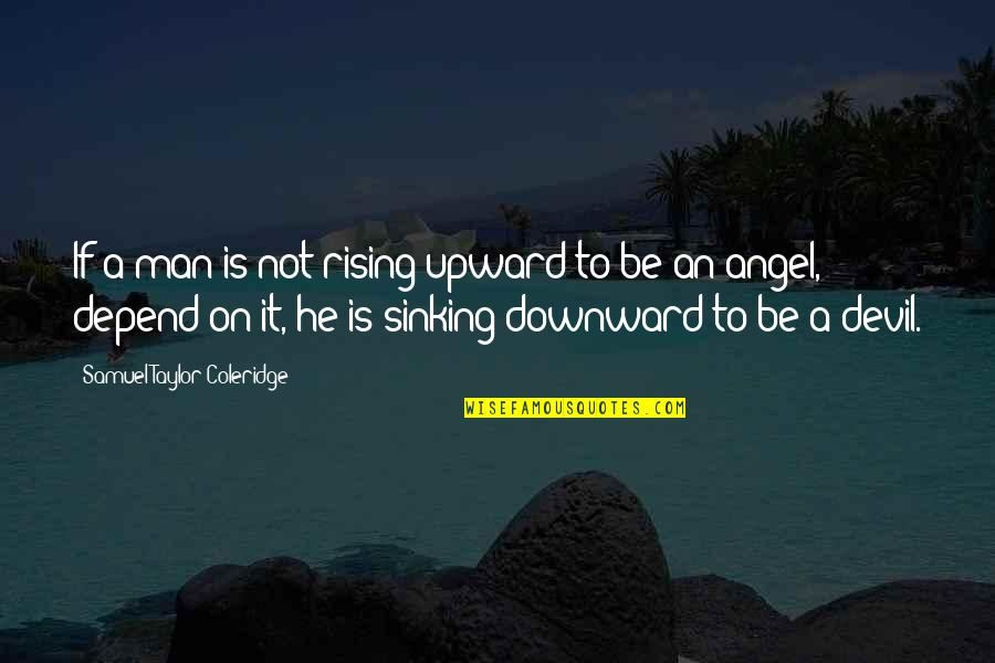 The Devil And Angel Quotes By Samuel Taylor Coleridge: If a man is not rising upward to