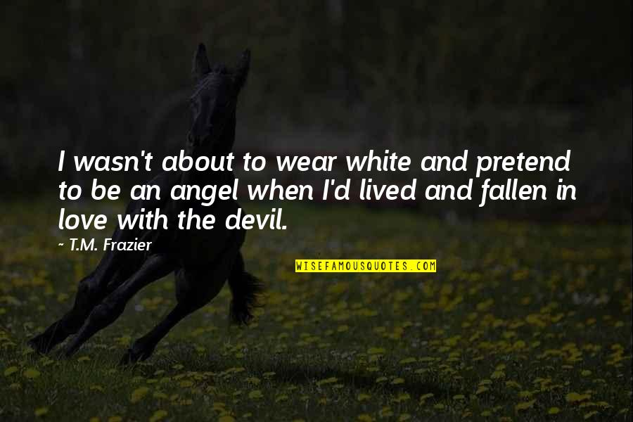 The Devil And Angel Quotes By T.M. Frazier: I wasn't about to wear white and pretend