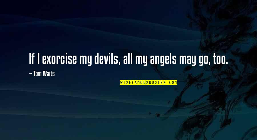 The Devil And Angel Quotes By Tom Waits: If I exorcise my devils, all my angels