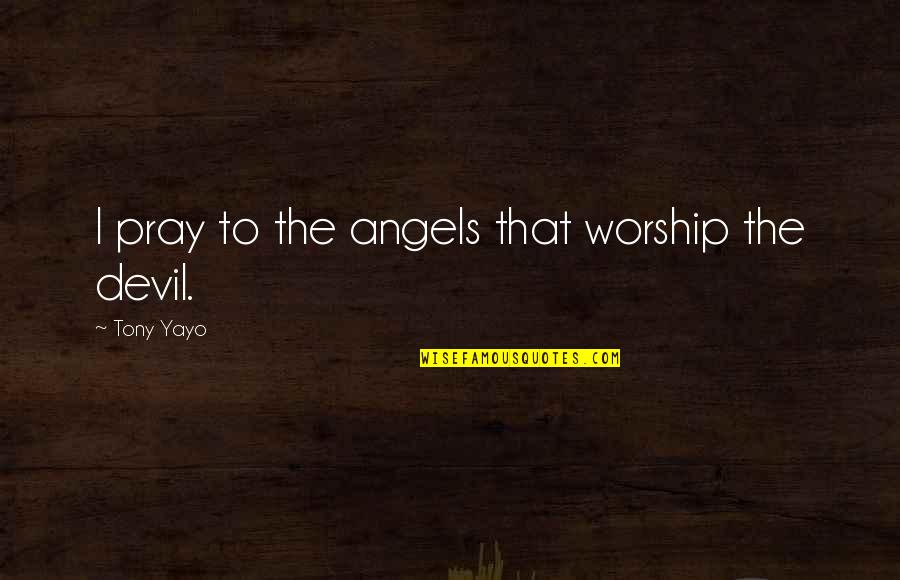 The Devil And Angel Quotes By Tony Yayo: I pray to the angels that worship the