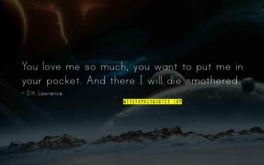 The Dh Quotes By D.H. Lawrence: You love me so much, you want to