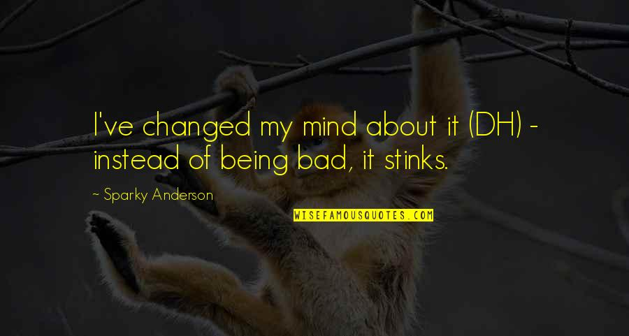 The Dh Quotes By Sparky Anderson: I've changed my mind about it (DH) -
