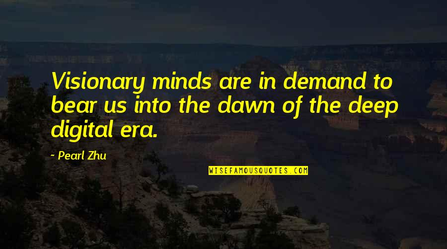 The Digital Era Quotes By Pearl Zhu: Visionary minds are in demand to bear us