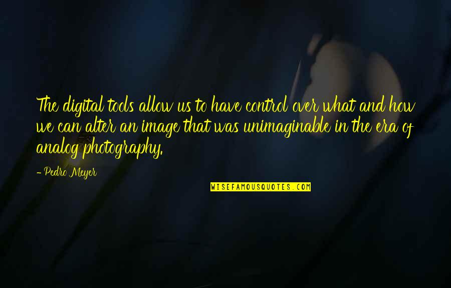 The Digital Era Quotes By Pedro Meyer: The digital tools allow us to have control