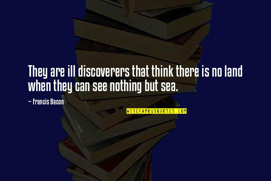 The Discoverers Quotes By Francis Bacon: They are ill discoverers that think there is