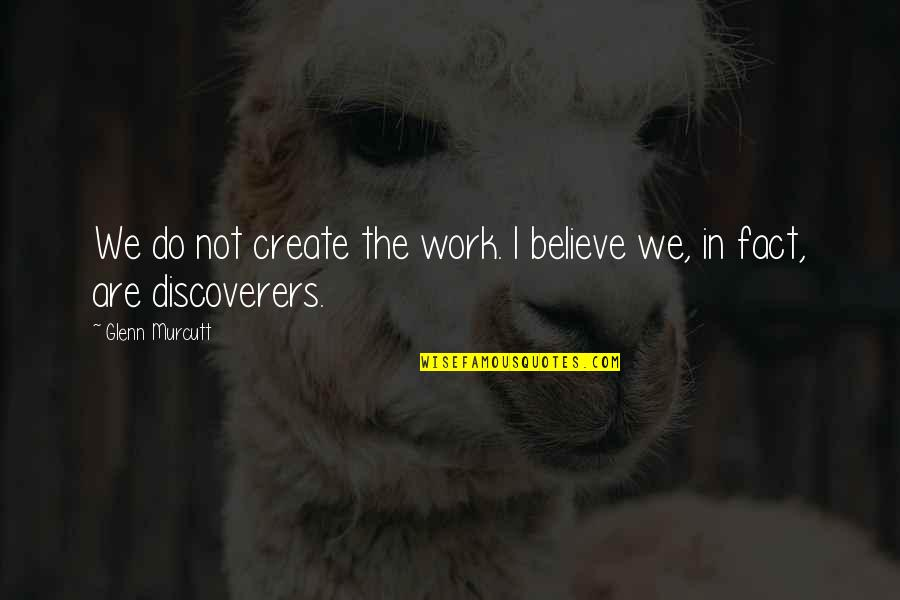 The Discoverers Quotes By Glenn Murcutt: We do not create the work. I believe