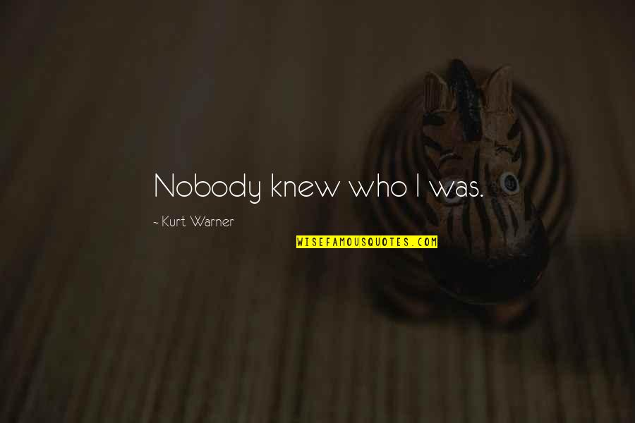 The Discoverers Quotes By Kurt Warner: Nobody knew who I was.