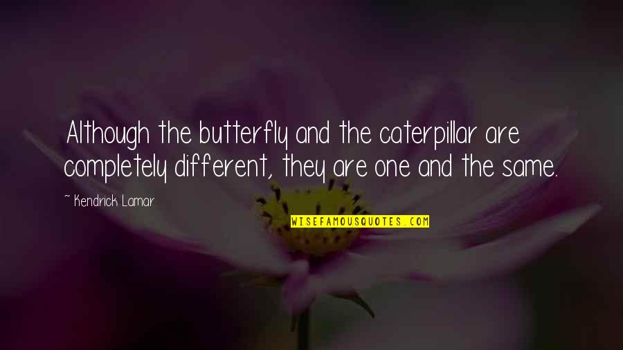 The Doors Love Song Quotes By Kendrick Lamar: Although the butterfly and the caterpillar are completely