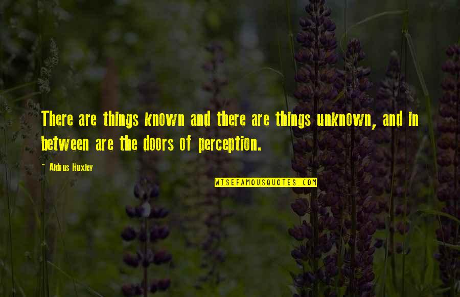 The Doors Of Perception Quotes By Aldous Huxley: There are things known and there are things