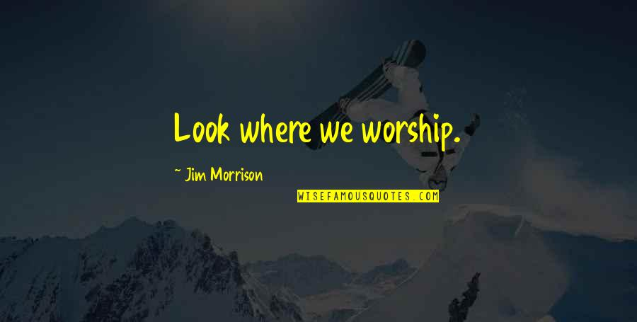 The Doors Of Perception Quotes By Jim Morrison: Look where we worship.