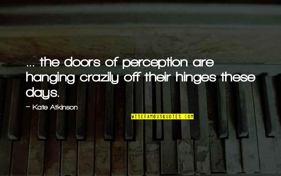The Doors Of Perception Quotes By Kate Atkinson: ... the doors of perception are hanging crazily