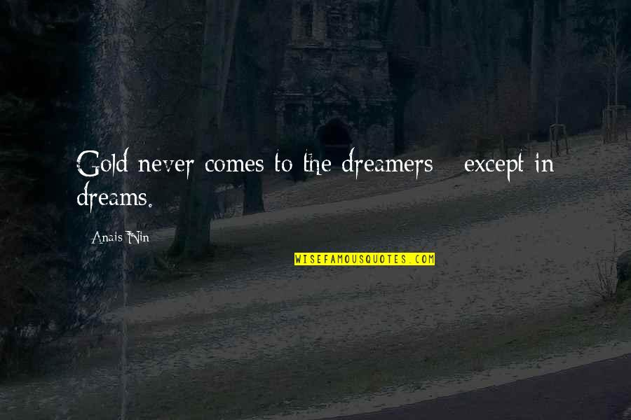 The Dreamer Quotes By Anais Nin: Gold never comes to the dreamers - except