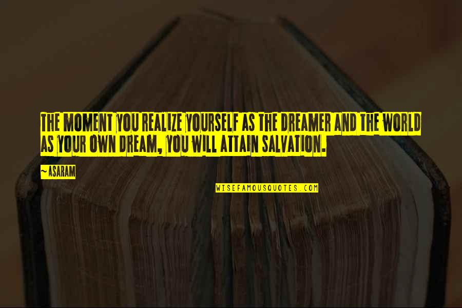 The Dreamer Quotes By Asaram: The moment you realize yourself as the dreamer