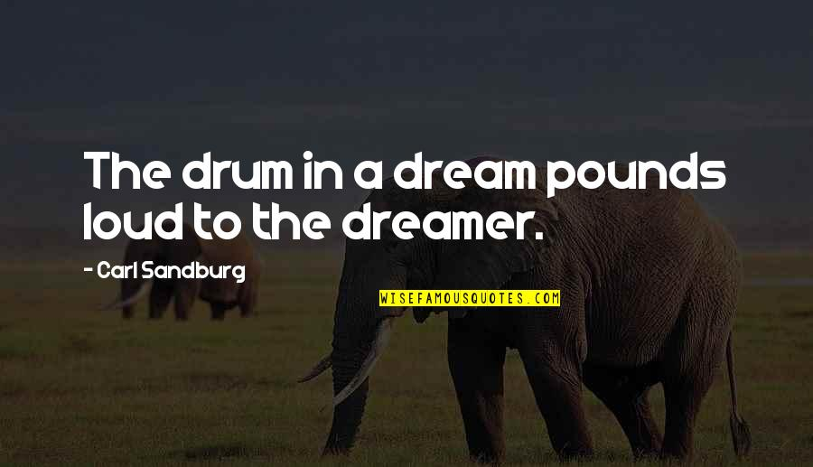 The Dreamer Quotes By Carl Sandburg: The drum in a dream pounds loud to