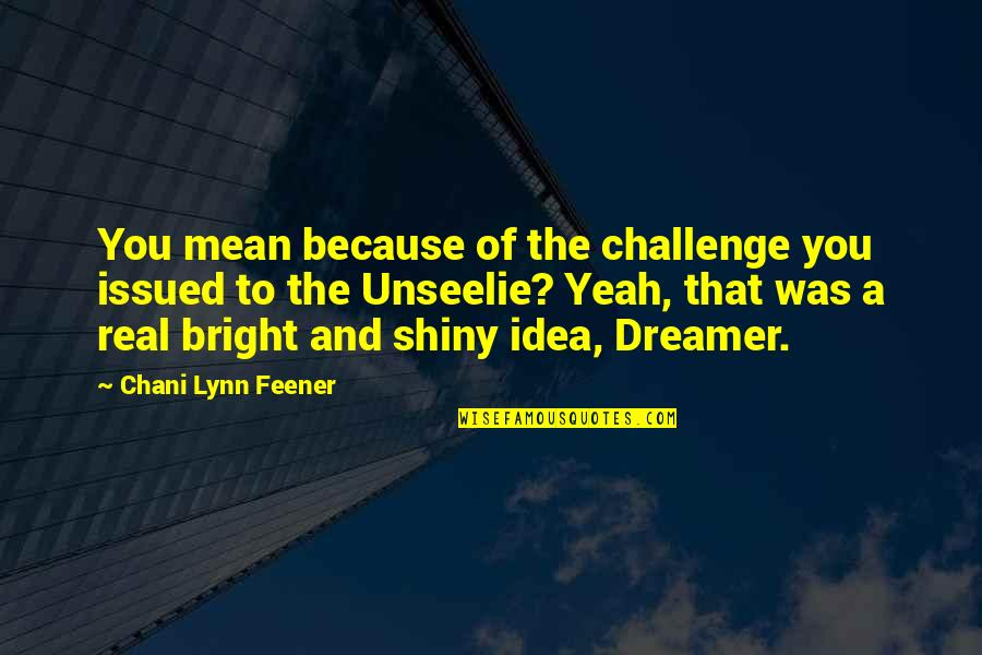The Dreamer Quotes By Chani Lynn Feener: You mean because of the challenge you issued