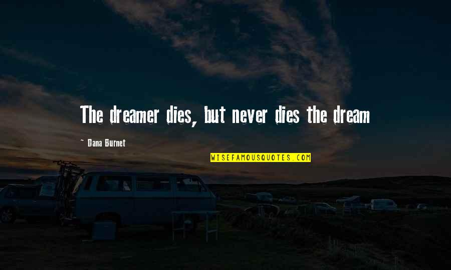 The Dreamer Quotes By Dana Burnet: The dreamer dies, but never dies the dream