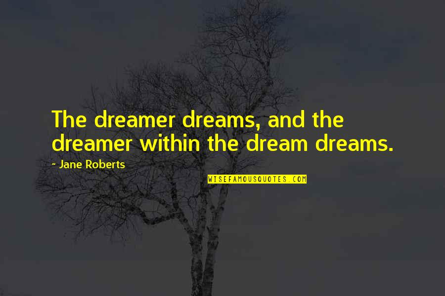 The Dreamer Quotes By Jane Roberts: The dreamer dreams, and the dreamer within the