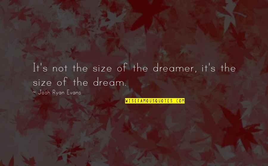 The Dreamer Quotes By Josh Ryan Evans: It's not the size of the dreamer, it's