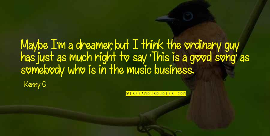The Dreamer Quotes By Kenny G: Maybe I'm a dreamer, but I think the