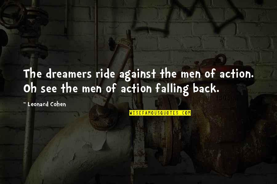 The Dreamer Quotes By Leonard Cohen: The dreamers ride against the men of action.