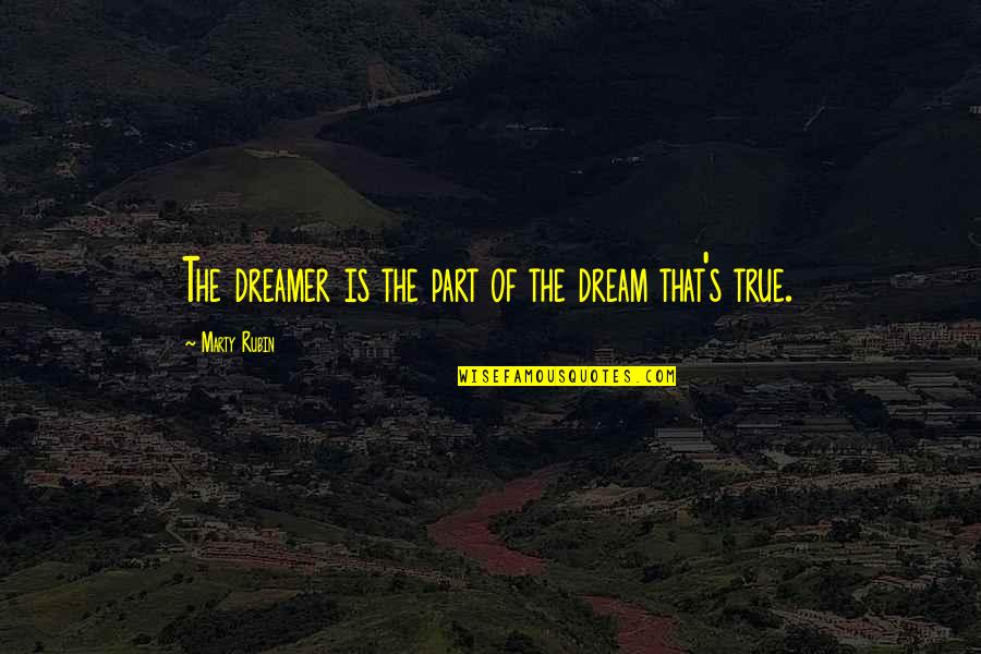 The Dreamer Quotes By Marty Rubin: The dreamer is the part of the dream