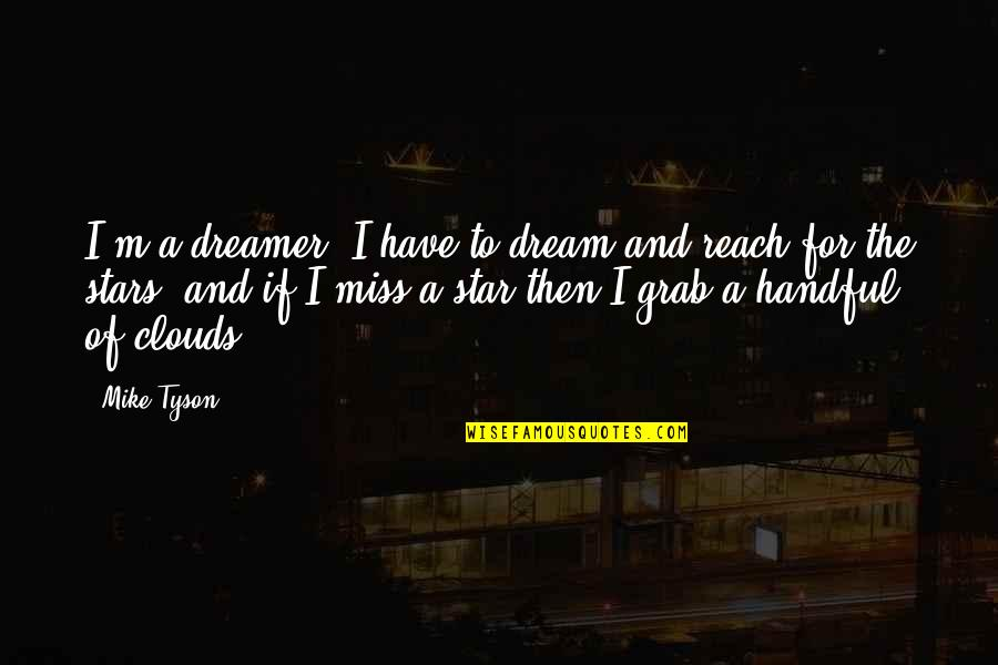 The Dreamer Quotes By Mike Tyson: I'm a dreamer. I have to dream and